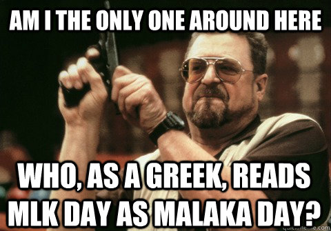 am i the only one around here who as a greek reads mlk day - Am I the only one