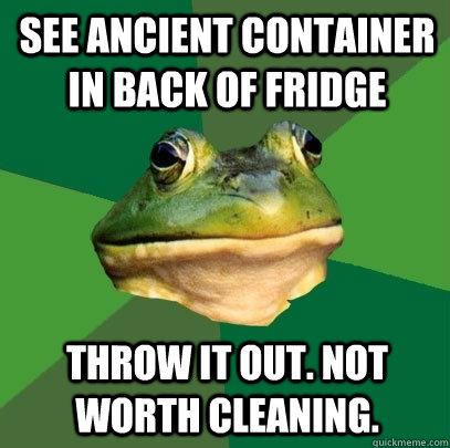 see ancient container in back of fridge throw it out not wo - Foul Bachelor Frog
