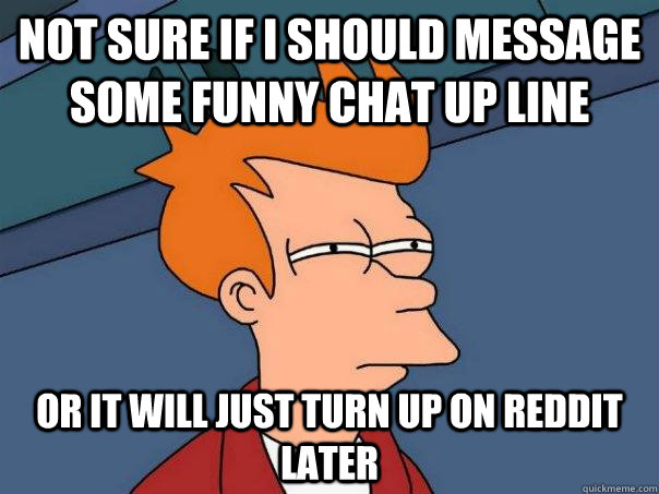 not sure if i should message some funny chat up line or it w - Futurama Fry