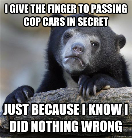 i give the finger to passing cop cars in secret just because - Confession Bear