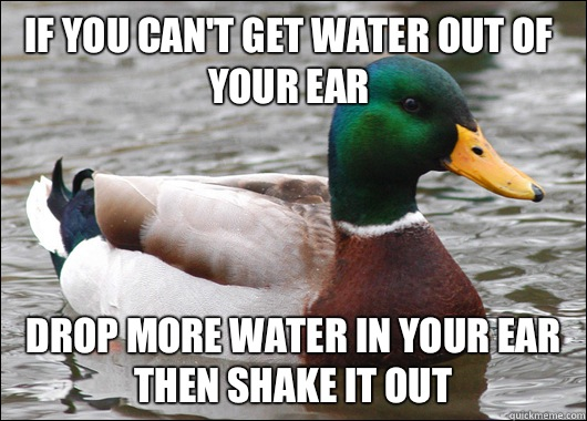 If you cant get water out of your ear Drop more water in you - Actual Advice Mallard