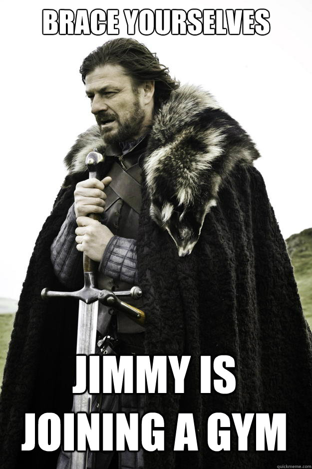 brace yourselves jimmy is joining a gym - Winter is coming