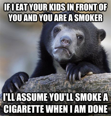 if i eat your kids in front of you and you are a smoker ill - Confession Bear