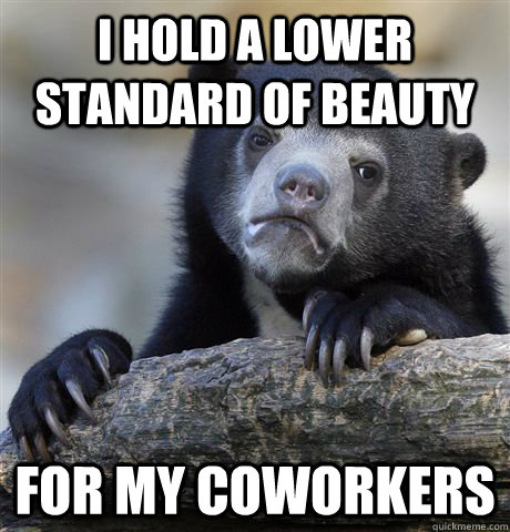 i hold a lower standard of beauty for my coworkers  - Confession Bear
