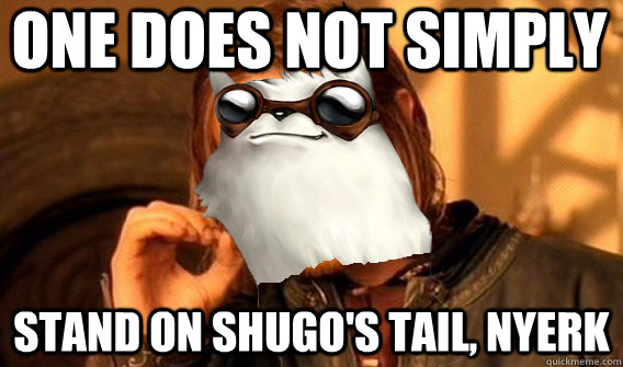 one does not simply stand on shugos tail nyerk - 