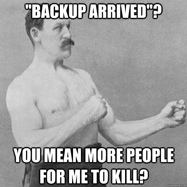 backup arrived you mean more people for me to kill - overly manly man