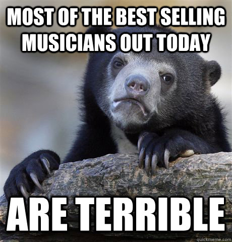 most of the best selling musicians out today are terrible - Confession Bear