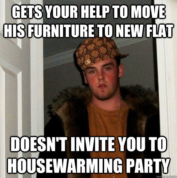 gets your help to move his furniture to new flat doesnt inv - Scumbag Steve