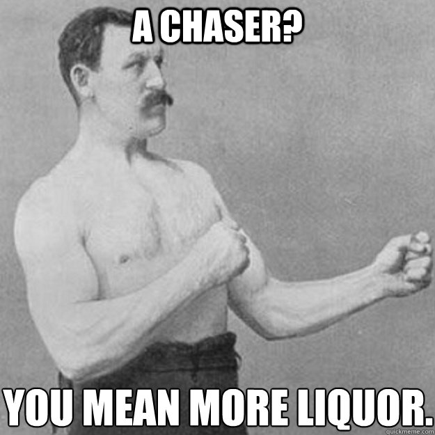 a chaser you mean more liquor - overly manly man