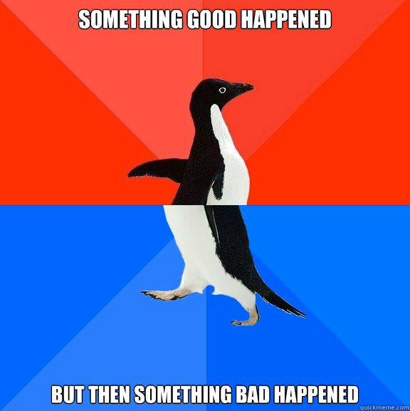 something good happened but then something bad happened - Socially Awesome Awkward Penguin