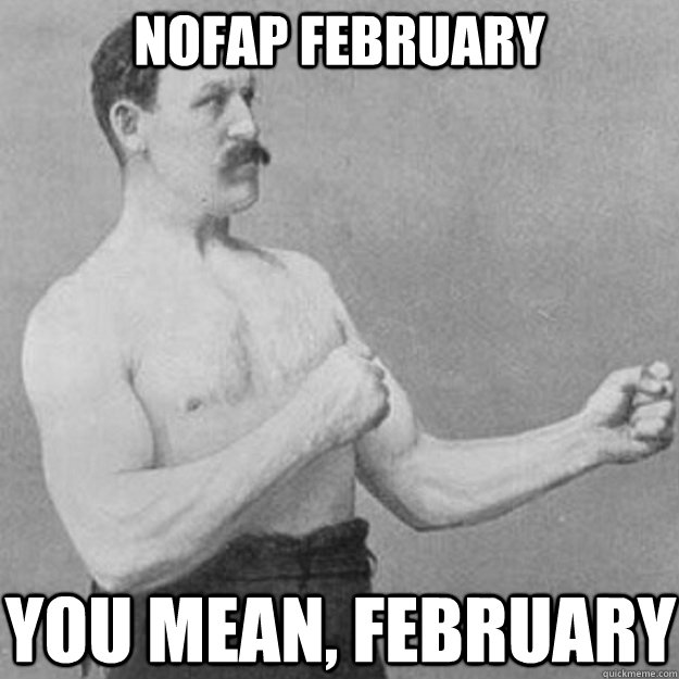 nofap february you mean february - overly manly man