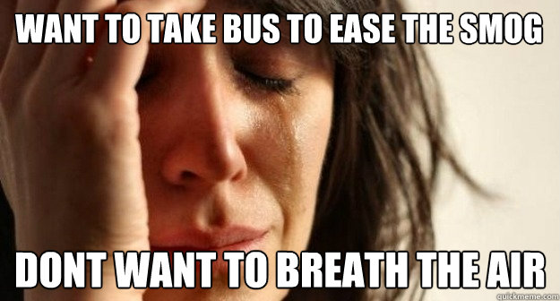 want to take bus to ease the smog dont want to breath the ai - 1st world problems  taking a shit