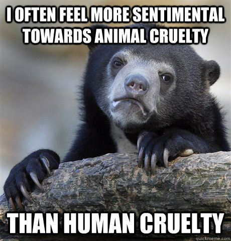 i often feel more sentimental towards animal cruelty than hu - Confession Bear