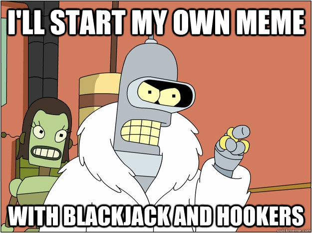 ill start my own meme with blackjack and hookers - BENDER STATE MEET