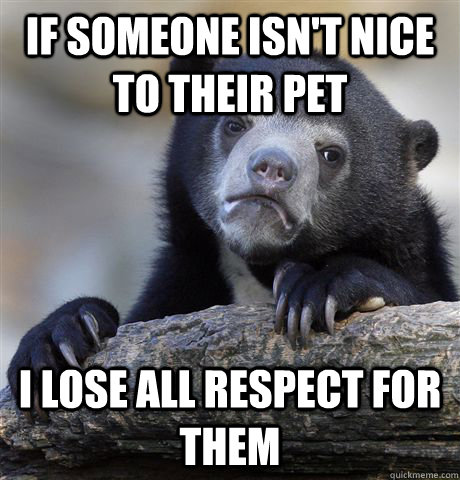 if someone isnt nice to their pet i lose all respect for th - Confession Bear