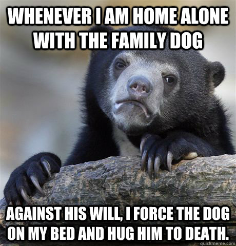 whenever i am home alone with the family dog against his wil - Confession Bear