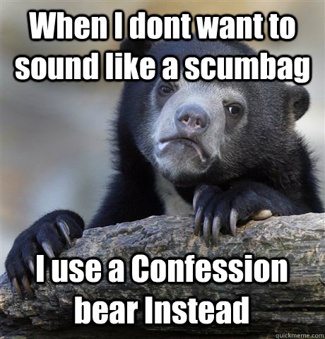 when i dont want to sound like a scumbag i use a confession  - Confession Bear