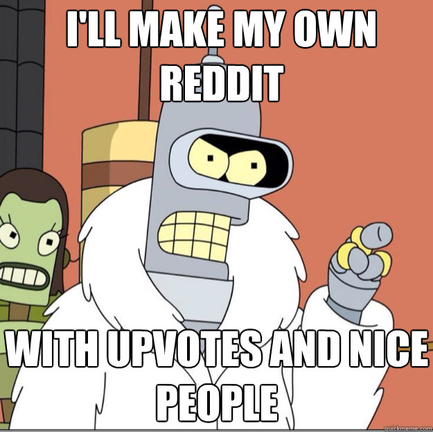 ill make my own reddit with upvotes and nice people - Frustrated Bender