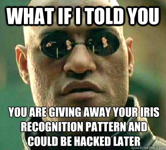 what if i told you you are giving away your iris recognition - What if I told you