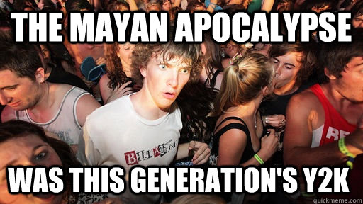the mayan apocalypse was this generations y2k - Sudden Clarity Clarence