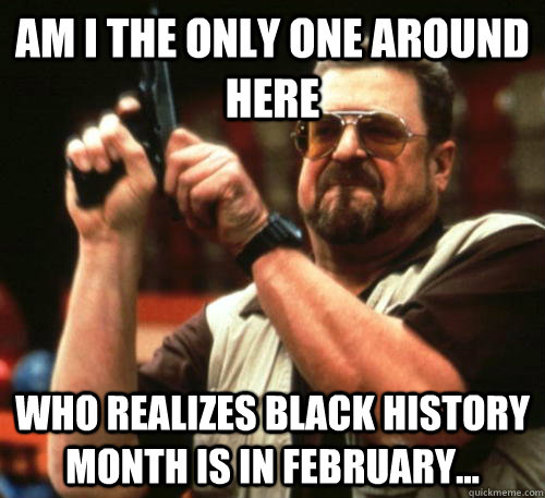 am i the only one around here who realizes black history mon - Am I The Only One Around Here