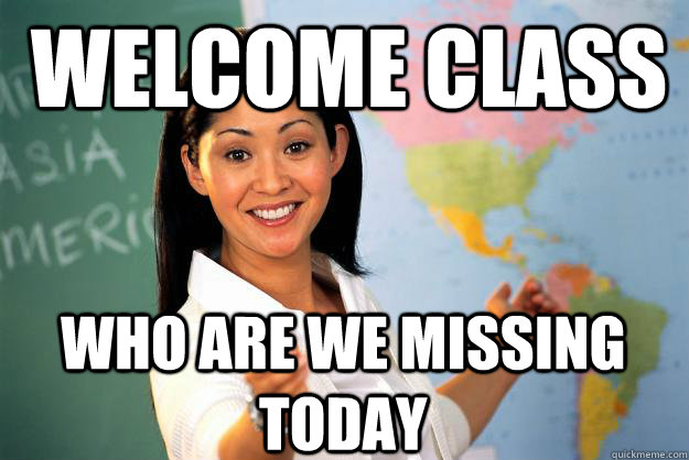 welcome class who are we missing today - Unhelpful High School Teacher