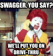 swagger you say well put you on drivethru - Ronald McDonald