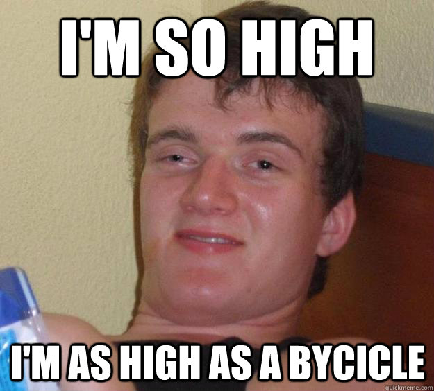 im so high im as high as a bycicle - 10 Guy