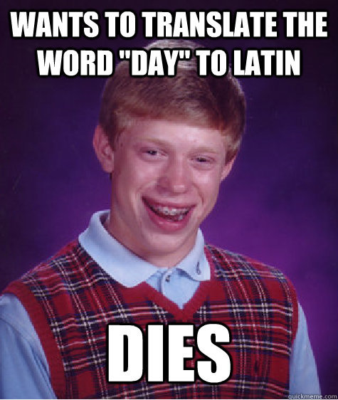 wants to translate the word day to latin dies - Bad Luck Brian