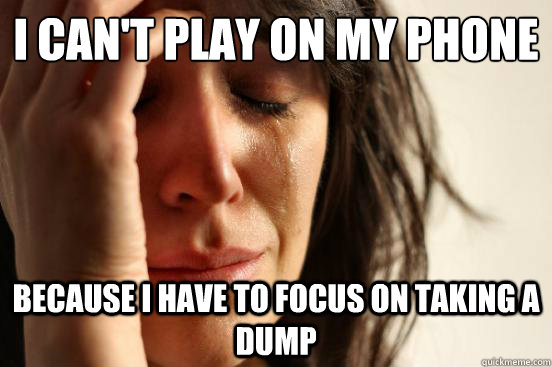 i cant play on my phone because i have to focus on taking a - First World Problems