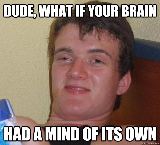 dude what if your brain had a mind of its own - 10 Guy