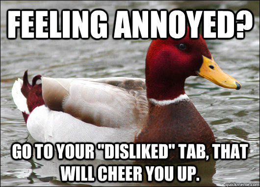feeling annoyed go to your disliked tab that will cheer  - Malicious Advice Mallard