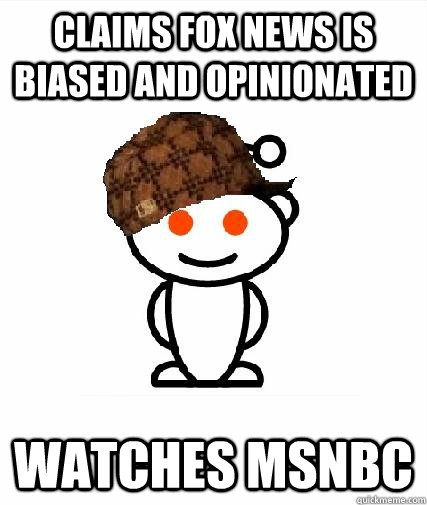 claims fox news is biased and opinionated watches msnbc - Scumbag Redditors