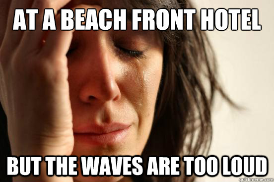 at a beach front hotel but the waves are too loud - First World Problems