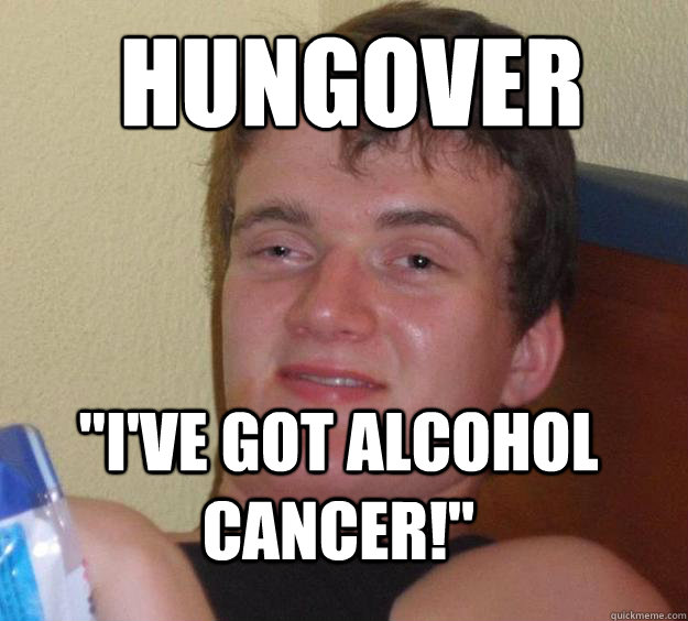 hungover ive got alcohol cancer - 10 Guy