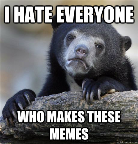 i hate everyone who makes these memes - Confession Bear