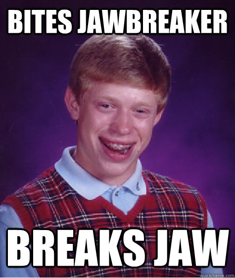 bites jawbreaker breaks jaw - Bad Luck Brian