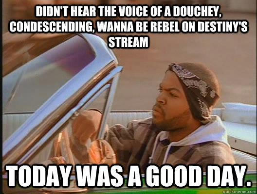 didnt hear the voice of a douchey condescending wanna be  - today was a good day