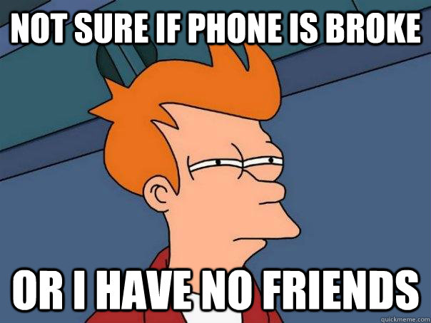 not sure if phone is broke or i have no friends - Futurama Fry