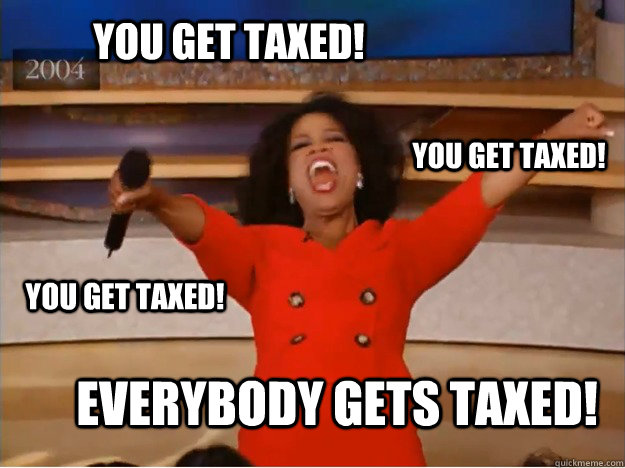 you get taxed everybody gets taxed you get taxed you get  - oprah you get a car