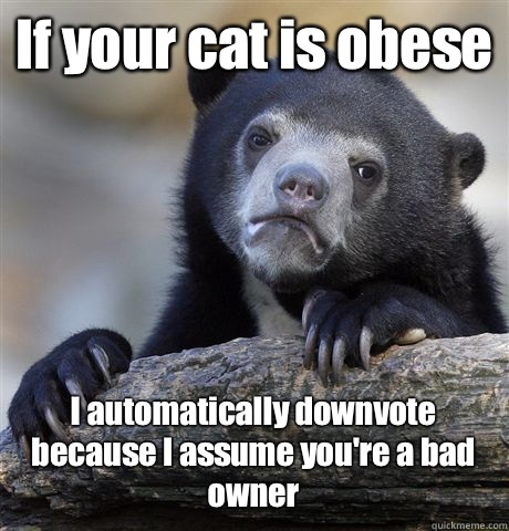 If your cat is obese I automatically downvote because I assu - Confession Bear