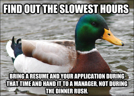 find out the slowest hours bring a resume and your applicati - Actual Advice Mallard