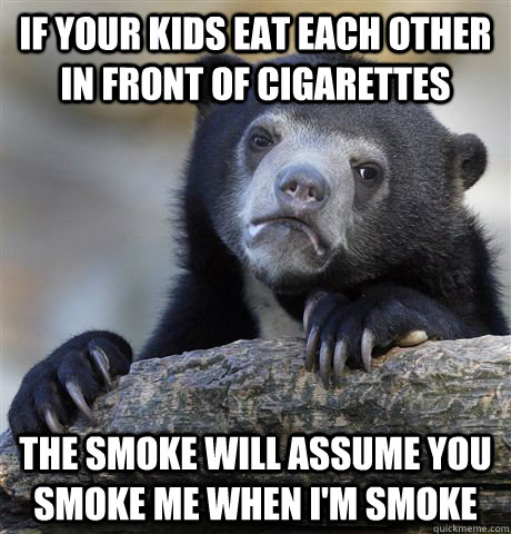 if your kids eat each other in front of cigarettes the smoke - Confession Bear
