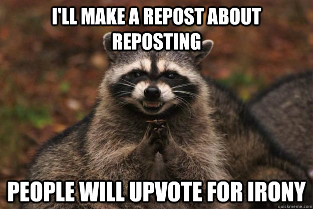 ill make a repost about reposting people will upvote for ir - Evil Plotting Raccoon