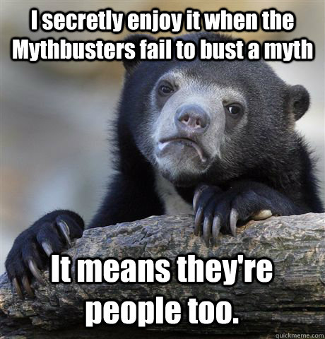 i secretly enjoy it when the mythbusters fail to bust a myth - Confession Bear