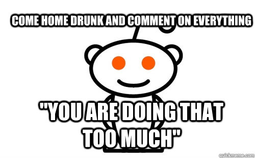 come home drunk and comment on everything you are doing tha - Good Guy Reddit