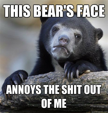 this bears face annoys the shit out of me - Confession Bear