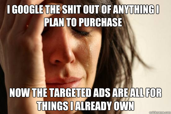 i google the shit out of anything i plan to purchase now the - First World Problems
