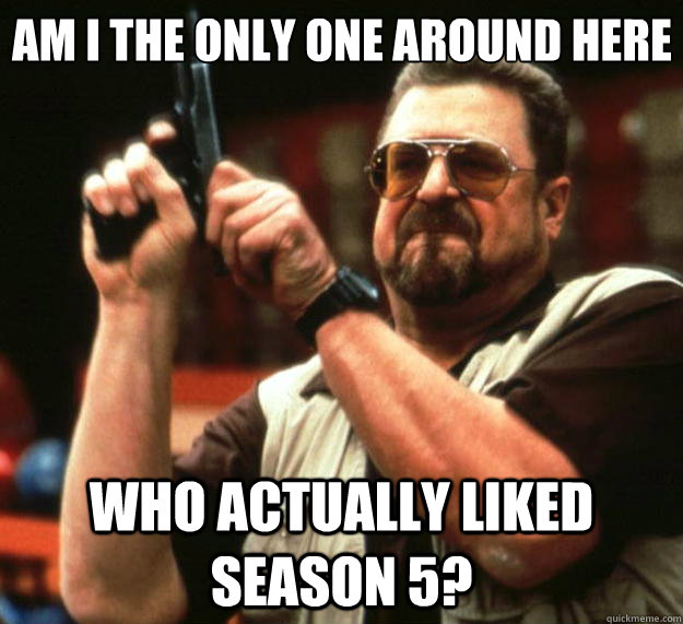 am i the only one around here who actually liked season 5 - Big Lebowski