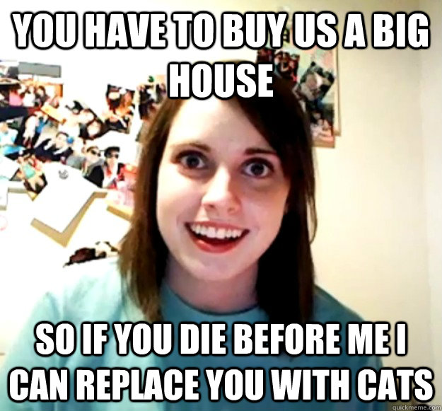 you have to buy us a big house so if you die before me i can - Overly Attached Girlfriend